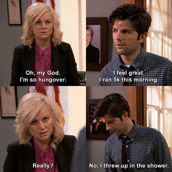 """Parks & Recreation - The Fight: A very hungover looking Leslie tells Ben """"Oh my god, I'm so hungover."""" Ben, looking equally hungover, replies """"I feel great, I ran 5K this morning."""" She asks """"Really?"""" and he replies """"No, I threw up in the shower."""""""