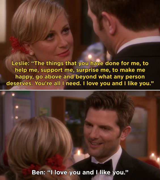 """Parks & Recreation - Leslie & Ben: Leslie and Ben are getting married. She looks at him and says """"the things you have done for me, to help me, support me, surprise me, to make me happy, go above and beyond what any person deserves. You're all I need. I love you and I like you."""" He smiles and replies """"I love you and I like you."""""""